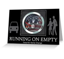 ♂ ♀☛ RUNNING ON EMPTY TIME FOR SOME CHANGE☚ ♂ ♀ Greeting Card