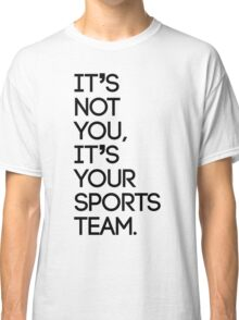 It's not you, it's your sports team Classic T-Shirt