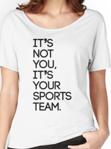 It's not you, it's your sports team Women's Relaxed Fit T-Shirt