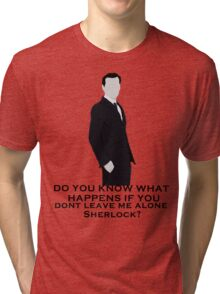 Do you know what happens if you dont leave me alone sherlock? Tri-blend T-Shirt