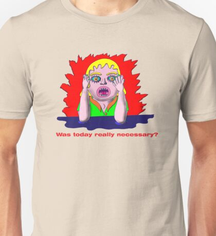 Was today really necessary? T-Shirt