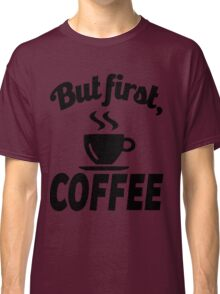 But First Coffee Classic T-Shirt