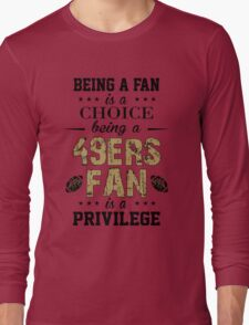 Being A Fan Is A Choice. Being A 49ers Fan Is A Privilege. Long Sleeve T-Shirt