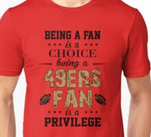 Being A Fan Is A Choice. Being A 49ers Fan Is A Privilege. Unisex T-Shirt