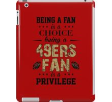 Being A Fan Is A Choice. Being A 49ers Fan Is A Privilege. iPad Case/Skin