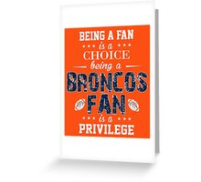 Being A Fan Is A Choice. Being A Broncos Fan Is A Privilege. Greeting Card