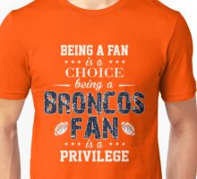 Being A Fan Is A Choice. Being A Broncos Fan Is A Privilege. Unisex T-Shirt