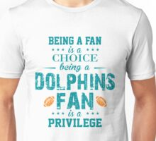 Being A Fan Is A Choice. Being A Dolphins Fan Is A Privilege. Unisex T-Shirt