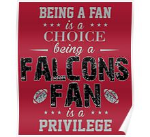 Being A Fan Is A Choice. Being A Falcons Fan Is A Privilege. Poster