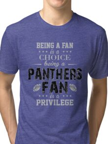 Being A Fan Is A Choice. Being A Panthers Fan Is A Privilege. Tri-blend T-Shirt