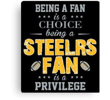Being A Fan Is A Choice. Being A Steelers Fan Is A Privilege. Canvas Print
