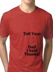 Tell Your Dad I Said Thanks! Tri-blend T-Shirt