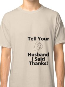 Tell Your Husband I Said Thanks! Classic T-Shirt