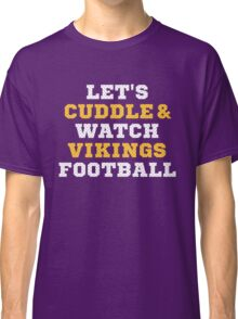 Let's Cuddle And Watch Vikingss Football. Classic T-Shirt