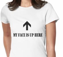 My face is up here!!! Womens Fitted T-Shirt