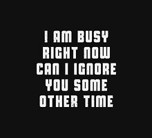 I am busy right now. Can I ignore you some other time Unisex T-Shirt