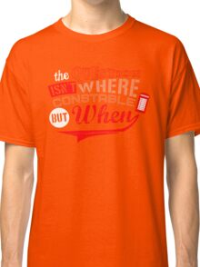 The question isn't where, but when ! Classic T-Shirt