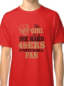 This Girl Is A Die Hard 49ers Football Fan. Classic T-Shirt