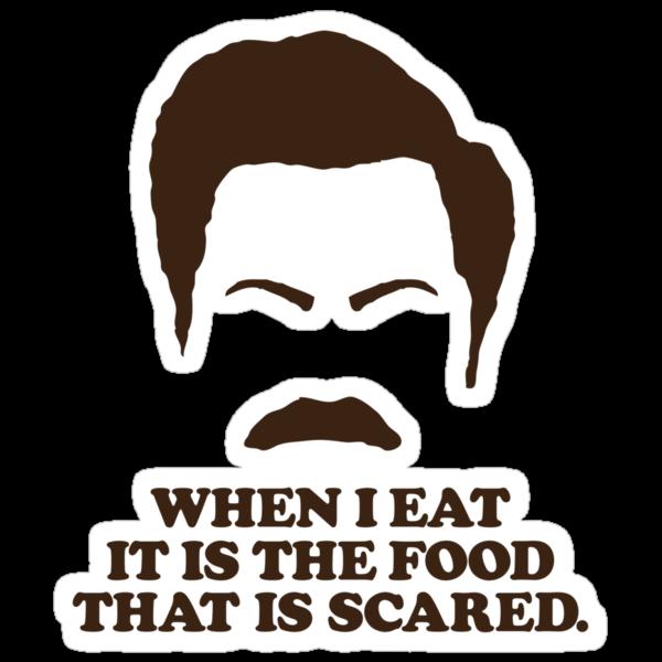 When I eat it is the food that is scared. - Ron Swanson by heavenlygeekdom