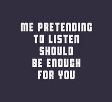 Me pretending to listen should be enough for you Unisex T-Shirt