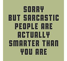 Sorry, but sarcastic people are actually smarter than you are Photographic Print