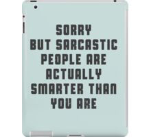 Sorry, but sarcastic people are actually smarter than you are iPad Case/Skin
