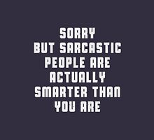 Sorry, but sarcastic people are actually smarter than you are Unisex T-Shirt