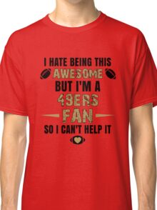 I Hate Being This Awesome. But I'M A 49ers Fan So I Can't Help It. Classic T-Shirt