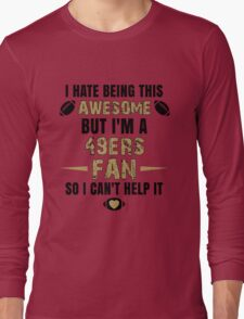 I Hate Being This Awesome. But I'M A 49ers Fan So I Can't Help It. Long Sleeve T-Shirt