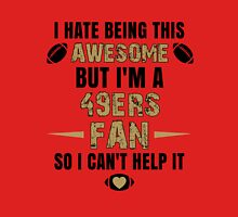 I Hate Being This Awesome. But I'M A 49ers Fan So I Can't Help It. Unisex T-Shirt