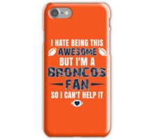 I Hate Being This Awesome. But I'M A Broncos Fan So I Can't Help It. iPhone Case/Skin