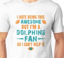 I Hate Being This Awesome. But I'M A Dolphins Fan So I Can't Help It. Unisex T-Shirt