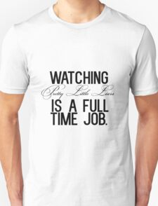 Watching Pretty Little Liars is a full time job. Unisex T-Shirt