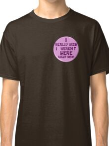 """Notice the """"I really wish I weren't here right now!"""" button Classic T-Shirt"""