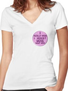 """Notice the """"I really wish I weren't here right now!"""" button Women's Fitted V-Neck T-Shirt"""