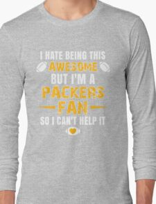 I Hate Being This Awesome. But I'M A Packers Fan So I Can't Help It. Long Sleeve T-Shirt