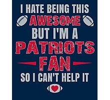 I Hate Being This Awesome. But I'M A Patriots Fan So I Can't Help It. Photographic Print