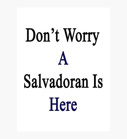 Don't Worry A Salvadoran Is Here Photographic Print