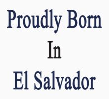 Proudly Born In El Salvador by supernova23