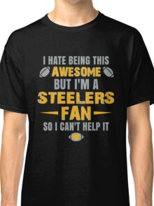 I Hate Being This Awesome. But I'M A Steelers Fan So I Can't Help It. Classic T-Shirt
