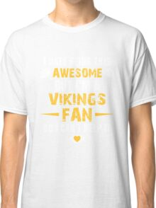 I Hate Being This Awesome. But I'M A Vikings Fan So I Can't Help It. Classic T-Shirt