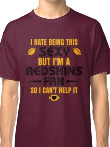 I Hate Being This Sexy.But I Am A Redskins Fan So I Can't Help It. Classic T-Shirt