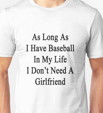 As Long As I Have Baseball In My Life I Don't Need A Girlfriend Unisex T-Shirt