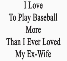 I Love To Play Baseball More Than I Ever Loved My Ex-Wife by supernova23