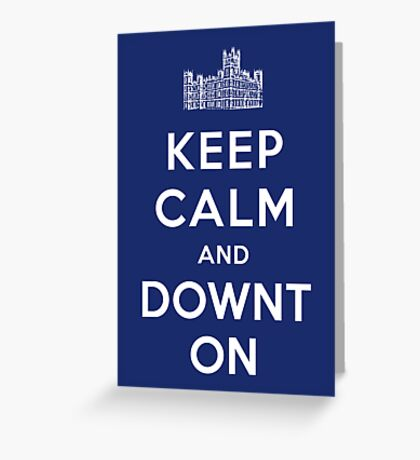 Keep Calm and DOWNTON! Greeting Card