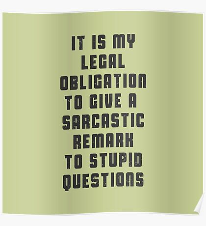 It is my legal obligation to give sarcastic remark to stupid questions Poster