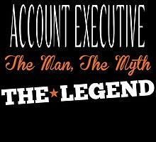 ACCOUNT EXECUTIVE THE MAN,THE MYTH THE LEGEND by fancytees
