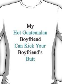 My Hot Guatemalan Boyfriend Can Kick Your Boyfriend's Butt T-Shirt