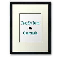 Proudly Born In Guatemala Framed Print