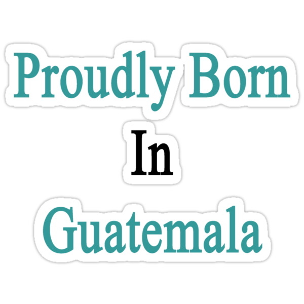 Proudly Born In Guatemala by supernova23